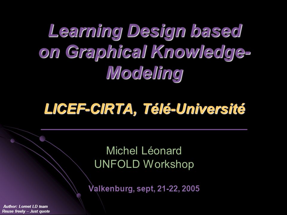 Author: Lornet LD team Reuse freely – Just quote Learning Design based on Graphical Knowledge- Modeling LICEF-CIRTA, Télé-Université Learning Design based on Graphical Knowledge- Modeling LICEF-CIRTA, Télé-Université _________________________________ Michel Léonard UNFOLD Workshop Valkenburg, sept, 21-22, 2005