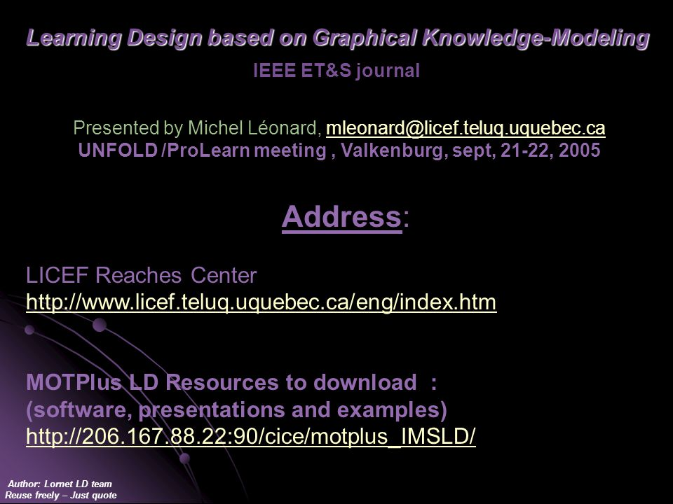 Author: Lornet LD team Reuse freely – Just quote Learning Design based on Graphical Knowledge-Modeling Learning Design based on Graphical Knowledge-Modeling IEEE ET&S journal Address: LICEF Reaches Center http://www.licef.teluq.uquebec.ca/eng/index.htm http://www.licef.teluq.uquebec.ca/eng/index.htm MOTPlus LD Resources to download : (software, presentations and examples) http://206.167.88.22:90/cice/motplus_IMSLD/ Presented by Michel Léonard, mleonard@licef.teluq.uquebec.camleonard@licef.teluq.uquebec.ca UNFOLD /ProLearn meeting, Valkenburg, sept, 21-22, 2005