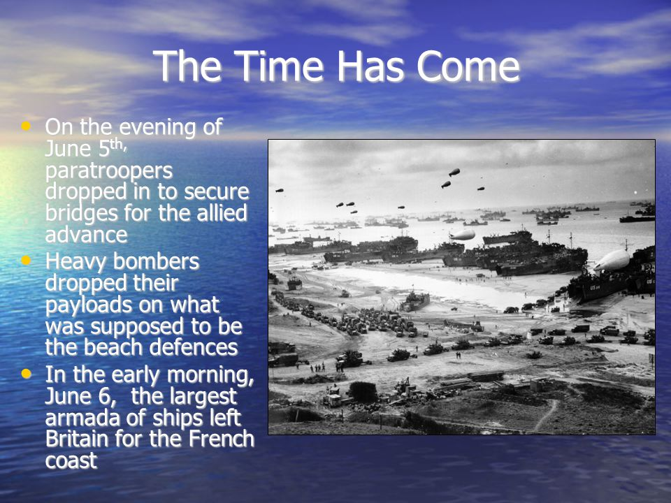 The Time Has Come On the evening of June 5 th, paratroopers dropped in to secure bridges for the allied advance On the evening of June 5 th, paratroopers dropped in to secure bridges for the allied advance Heavy bombers dropped their payloads on what was supposed to be the beach defences Heavy bombers dropped their payloads on what was supposed to be the beach defences In the early morning, June 6, the largest armada of ships left Britain for the French coast In the early morning, June 6, the largest armada of ships left Britain for the French coast