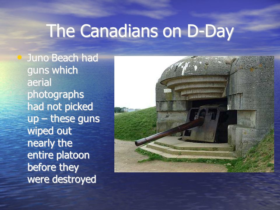 The Canadians on D-Day Juno Beach had guns which aerial photographs had not picked up – these guns wiped out nearly the entire platoon before they were destroyed Juno Beach had guns which aerial photographs had not picked up – these guns wiped out nearly the entire platoon before they were destroyed