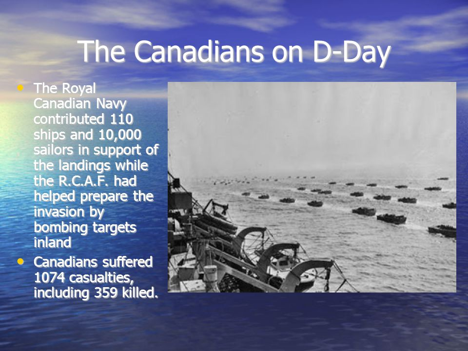 The Canadians on D-Day The Royal Canadian Navy contributed 110 ships and 10,000 sailors in support of the landings while the R.C.A.F.