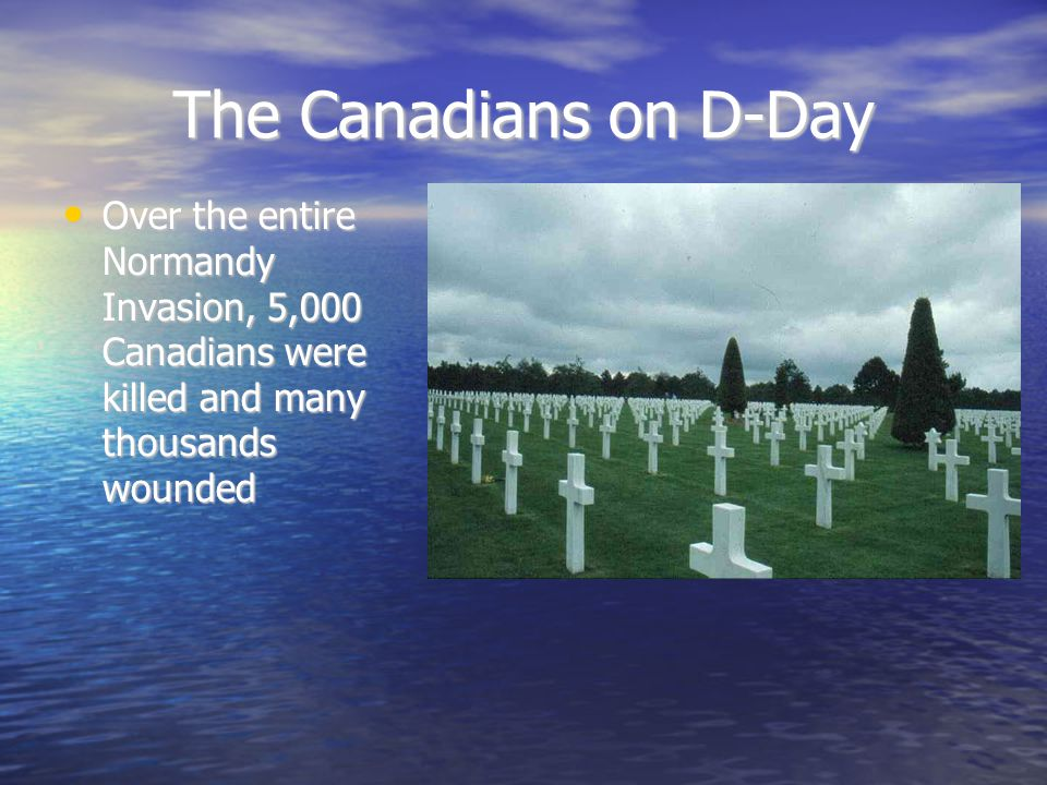 The Canadians on D-Day Over the entire Normandy Invasion, 5,000 Canadians were killed and many thousands wounded Over the entire Normandy Invasion, 5,000 Canadians were killed and many thousands wounded