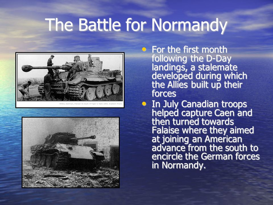 The Battle for Normandy For the first month following the D-Day landings, a stalemate developed during which the Allies built up their forces For the first month following the D-Day landings, a stalemate developed during which the Allies built up their forces In July Canadian troops helped capture Caen and then turned towards Falaise where they aimed at joining an American advance from the south to encircle the German forces in Normandy.