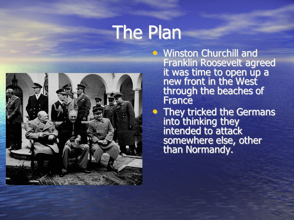 The Plan Winston Churchill and Franklin Roosevelt agreed it was time to open up a new front in the West through the beaches of France Winston Churchill and Franklin Roosevelt agreed it was time to open up a new front in the West through the beaches of France They tricked the Germans into thinking they intended to attack somewhere else, other than Normandy.
