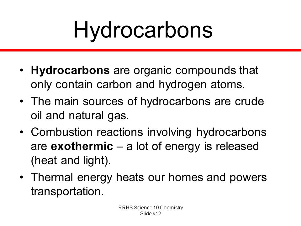RRHS Science 10 Chemistry Slide #12 Hydrocarbons Hydrocarbons are organic compounds that only contain carbon and hydrogen atoms. The main sources of h