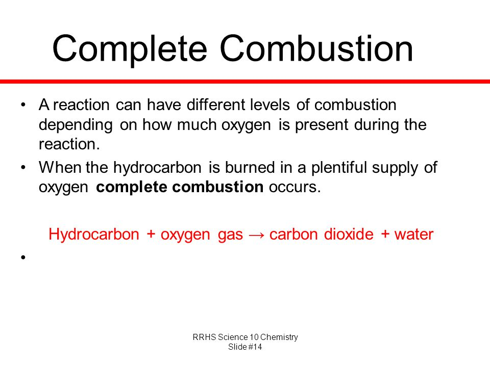 RRHS Science 10 Chemistry Slide #14 Complete Combustion A reaction can have different levels of combustion depending on how much oxygen is present dur