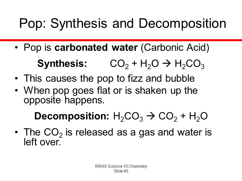 RRHS Science 10 Chemistry Slide #5 Pop: Synthesis and Decomposition Pop is carbonated water (Carbonic Acid) Synthesis: CO 2 + H 2 O  H 2 CO 3 This ca