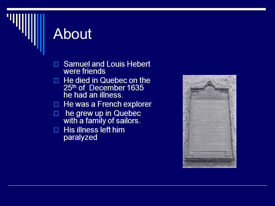 About  Samuel and Louis Hebert were friends  He died in Quebec on the 25 th of December 1635 he had an illness.  He was a French explorer  he grew