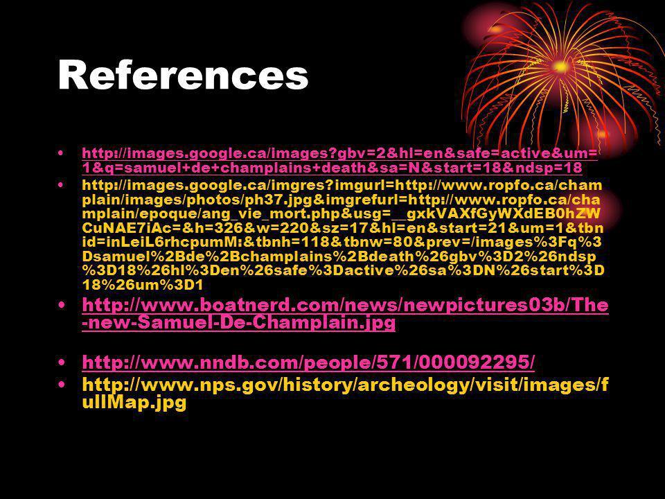 References http://images.google.ca/images?gbv=2&hl=en&safe=active&um= 1&q=samuel+de+champlains+death&sa=N&start=18&ndsp=18 http://images.google.ca/imgres?imgurl=http://www.ropfo.ca/cham plain/images/photos/ph37.jpg&imgrefurl=http://www.ropfo.ca/cha mplain/epoque/ang_vie_mort.php&usg=__gxkVAXfGyWXdEB0hZW CuNAE7iAc=&h=326&w=220&sz=17&hl=en&start=21&um=1&tbn id=inLeiL6rhcpumM:&tbnh=118&tbnw=80&prev=/images%3Fq%3 Dsamuel%2Bde%2Bchamplains%2Bdeath%26gbv%3D2%26ndsp %3D18%26hl%3Den%26safe%3Dactive%26sa%3DN%26start%3D 18%26um%3D1 http://www.boatnerd.com/news/newpictures03b/The -new-Samuel-De-Champlain.jpg http://www.nndb.com/people/571/000092295/ http://www.nps.gov/history/archeology/visit/images/f ullMap.jpg