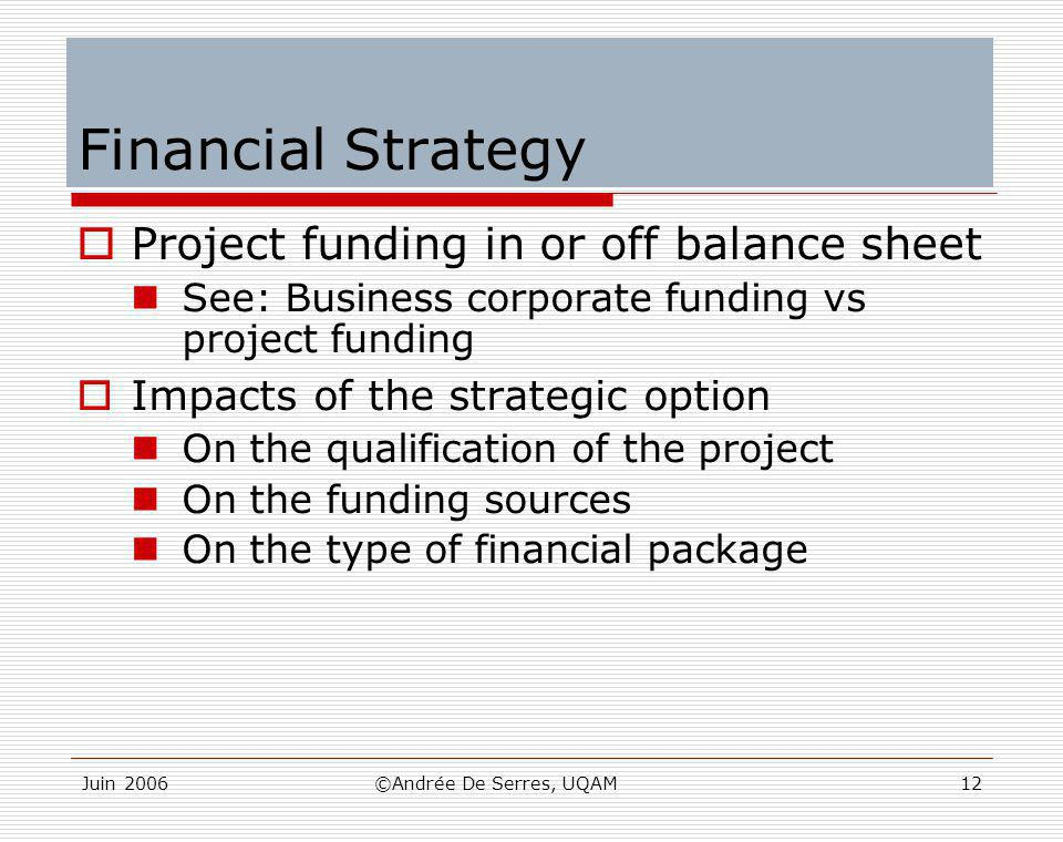 Juin 2006©Andrée De Serres, UQAM12 Financial Strategy  Project funding in or off balance sheet See: Business corporate funding vs project funding  I