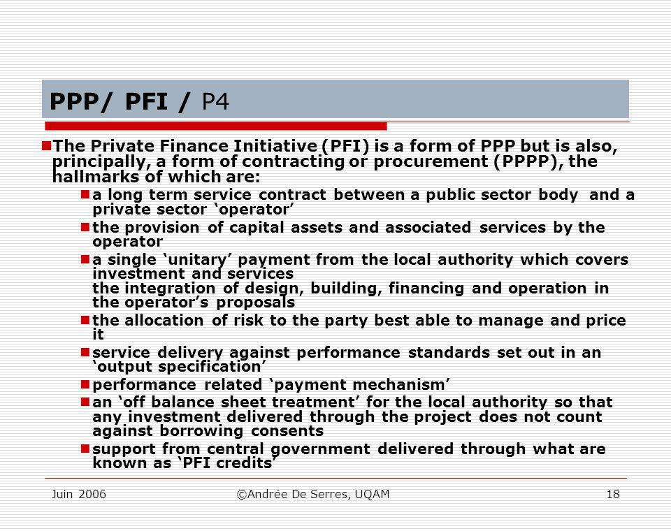 Juin 2006©Andrée De Serres, UQAM18 PPP/ PFI / P4 The Private Finance Initiative (PFI) is a form of PPP but is also, principally, a form of contracting