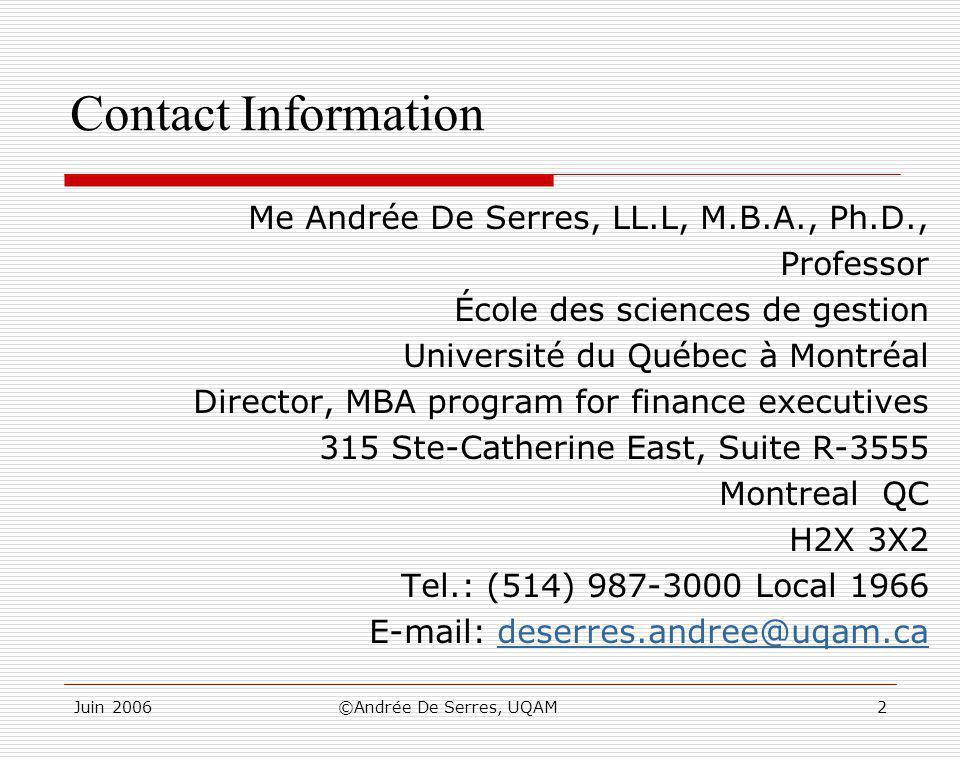 Juin 2006©Andrée De Serres, UQAM2 Contact Information Me Andrée De Serres, LL.L, M.B.A., Ph.D., Professor École des sciences de gestion Université du Québec à Montréal Director, MBA program for finance executives 315 Ste-Catherine East, Suite R-3555 Montreal QC H2X 3X2 Tel.: (514) 987-3000 Local 1966 E-mail: deserres.andree@uqam.cadeserres.andree@uqam.ca