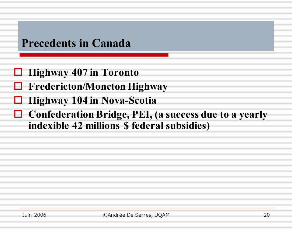 Juin 2006©Andrée De Serres, UQAM20 Precedents in Canada  Highway 407 in Toronto  Fredericton/Moncton Highway  Highway 104 in Nova-Scotia  Confederation Bridge, PEI, (a success due to a yearly indexible 42 millions $ federal subsidies)