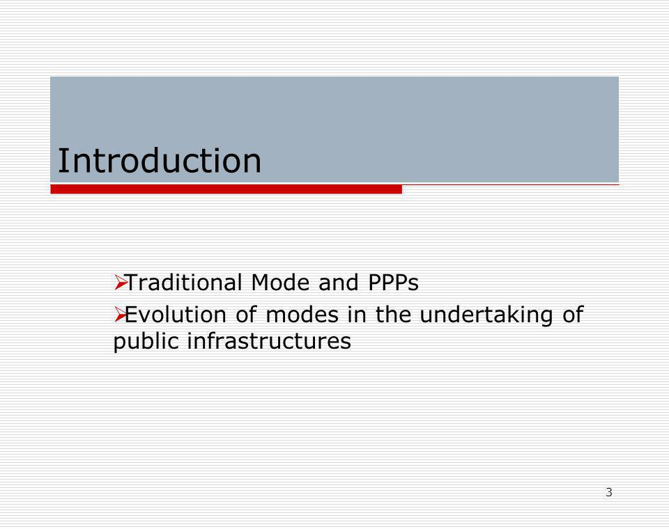 3 Introduction  Traditional Mode and PPPs  Evolution of modes in the undertaking of public infrastructures