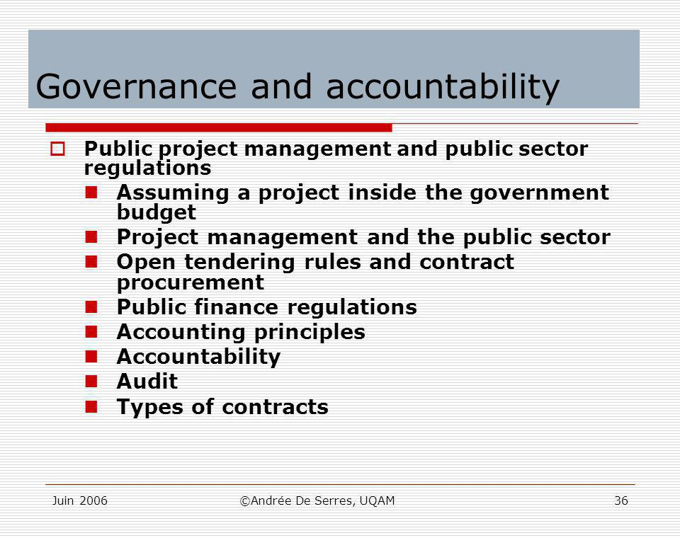 Juin 2006©Andrée De Serres, UQAM36 Governance and accountability  Public project management and public sector regulations Assuming a project inside t