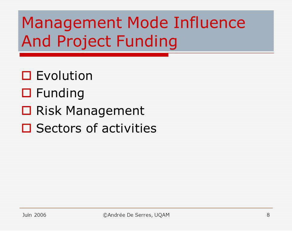 Juin 2006©Andrée De Serres, UQAM8 Management Mode Influence And Project Funding  Evolution  Funding  Risk Management  Sectors of activities