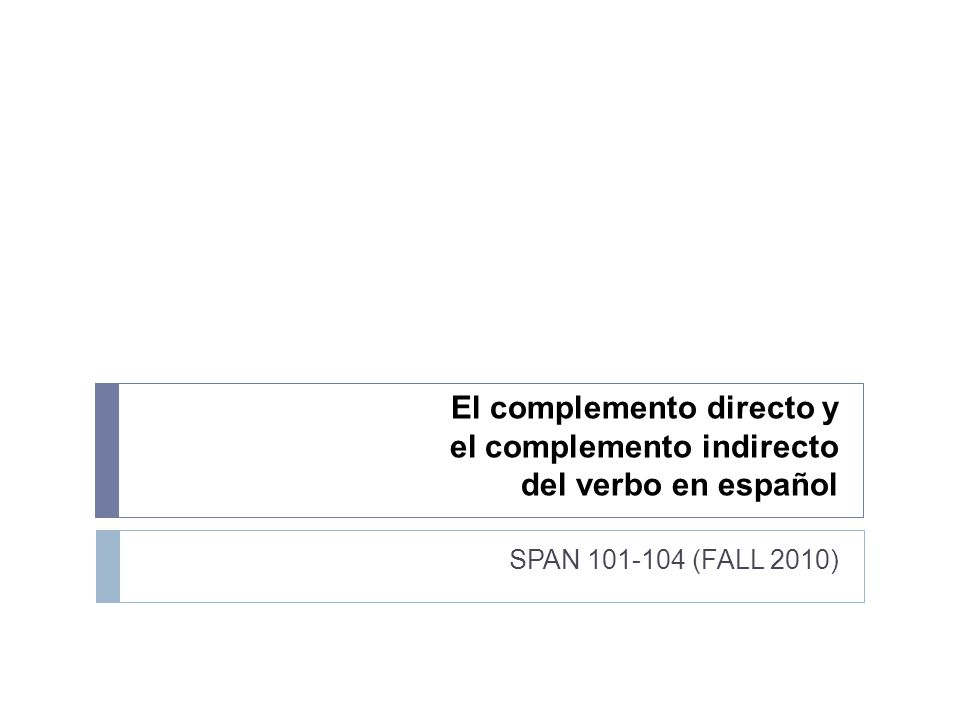 El complemento directo y el complemento indirecto del verbo en español SPAN 101-104 (FALL 2010)