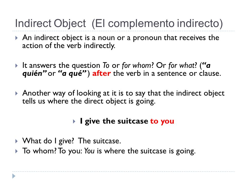 Indirect Object (El complemento indirecto)  An indirect object is a noun or a pronoun that receives the action of the verb indirectly.