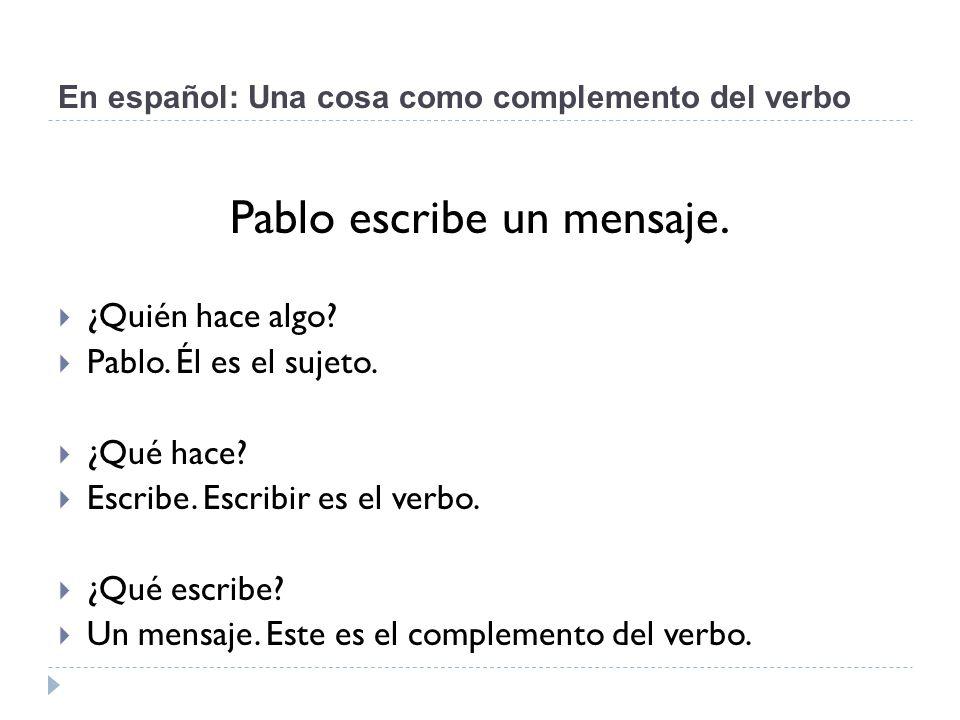 En español: Una cosa como complemento del verbo Pablo escribe un mensaje.