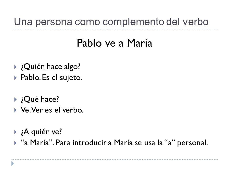 Una persona como complemento del verbo Pablo ve a María  ¿Quién hace algo.