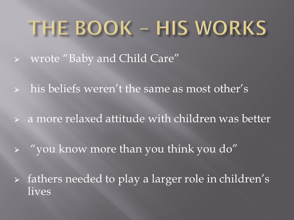  wrote Baby and Child Care  his beliefs weren't the same as most other's  a more relaxed attitude with children was better  you know more than you think you do  fathers needed to play a larger role in children's lives