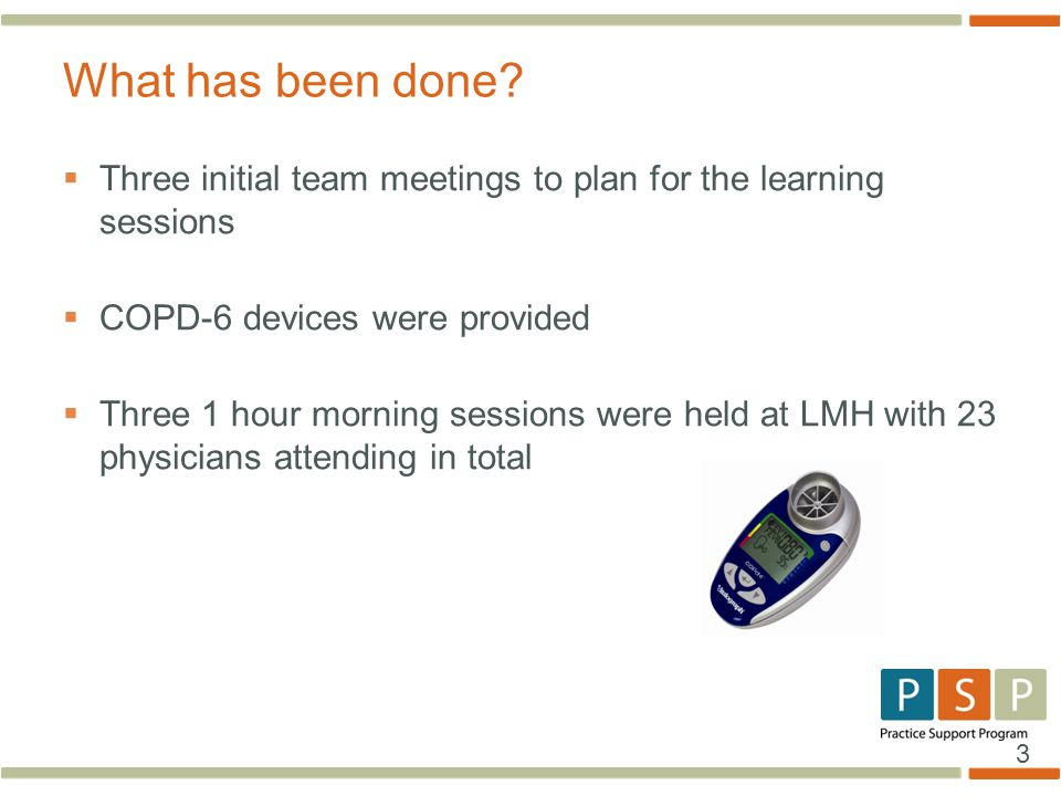 3  Three initial team meetings to plan for the learning sessions  COPD-6 devices were provided  Three 1 hour morning sessions were held at LMH with 23 physicians attending in total What has been done?