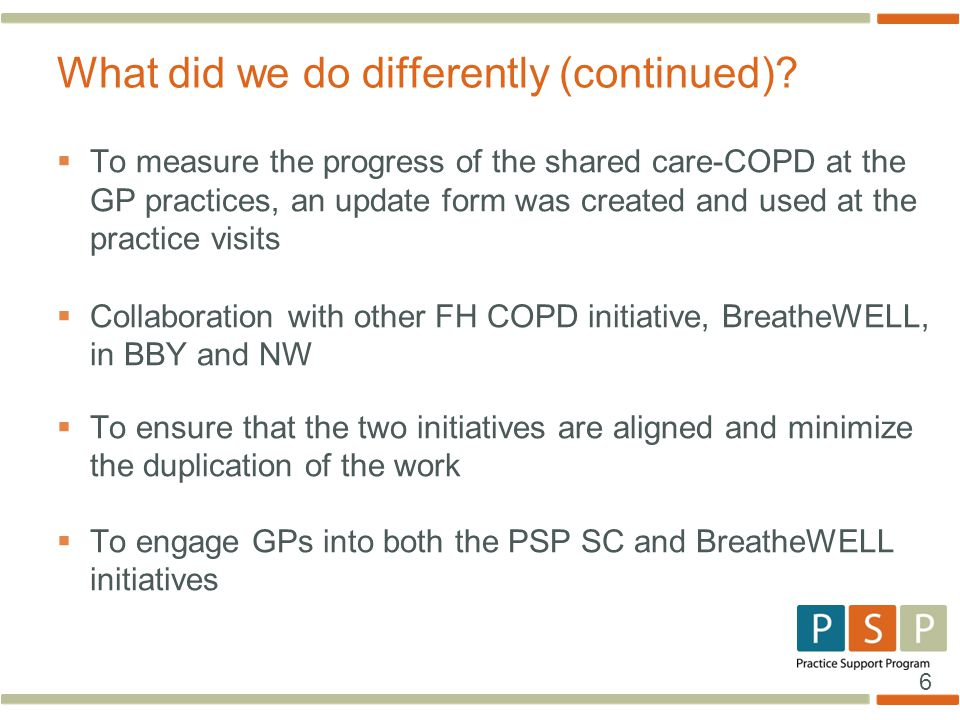 6  To measure the progress of the shared care-COPD at the GP practices, an update form was created and used at the practice visits  Collaboration with other FH COPD initiative, BreatheWELL, in BBY and NW  To ensure that the two initiatives are aligned and minimize the duplication of the work  To engage GPs into both the PSP SC and BreatheWELL initiatives What did we do differently (continued)