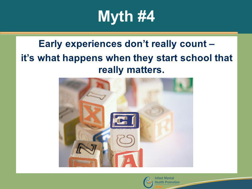 Myth #4 Early experiences don't really count – it's what happens when they start school that really matters.