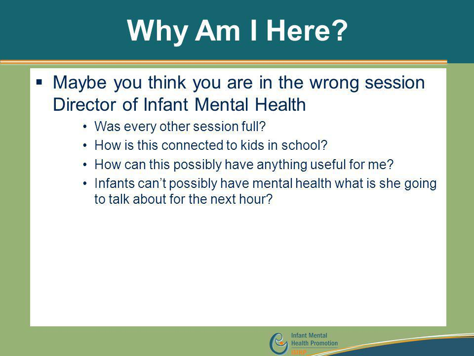 Why Am I Here?  Maybe you think you are in the wrong session Director of Infant Mental Health Was every other session full? How is this connected to