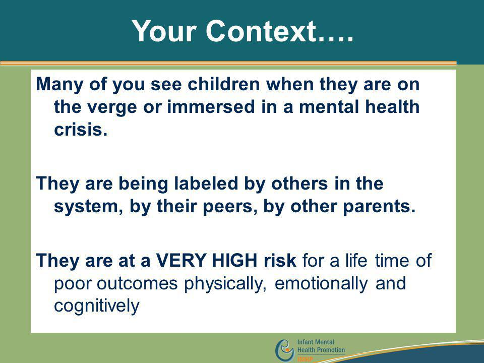 Your Context…. Many of you see children when they are on the verge or immersed in a mental health crisis. They are being labeled by others in the syst