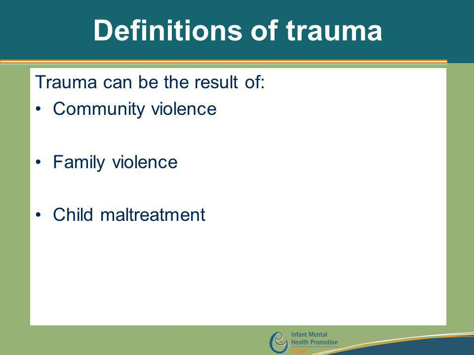 Definitions of trauma Trauma can be the result of: Community violence Family violence Child maltreatment