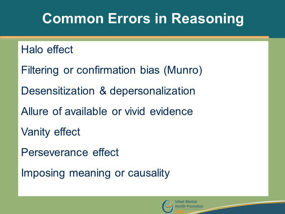 Common Errors in Reasoning Halo effect Filtering or confirmation bias (Munro) Desensitization & depersonalization Allure of available or vivid evidenc