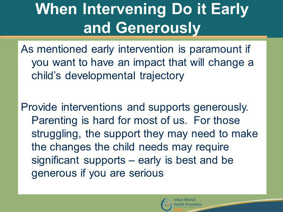 When Intervening Do it Early and Generously As mentioned early intervention is paramount if you want to have an impact that will change a child's deve