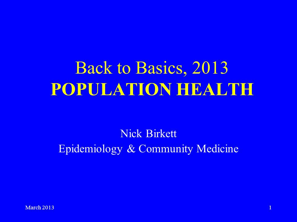 March Back to Basics, 2013 POPULATION HEALTH Nick Birkett Epidemiology & Community Medicine