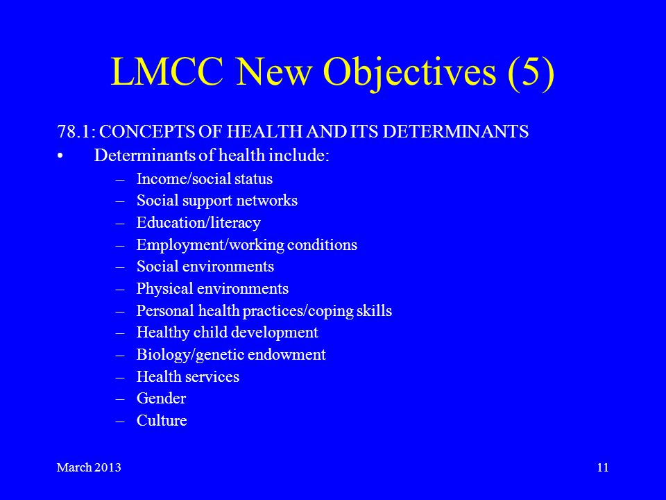March LMCC New Objectives (5) 78.1: CONCEPTS OF HEALTH AND ITS DETERMINANTS Determinants of health include: –Income/social status –Social support networks –Education/literacy –Employment/working conditions –Social environments –Physical environments –Personal health practices/coping skills –Healthy child development –Biology/genetic endowment –Health services –Gender –Culture