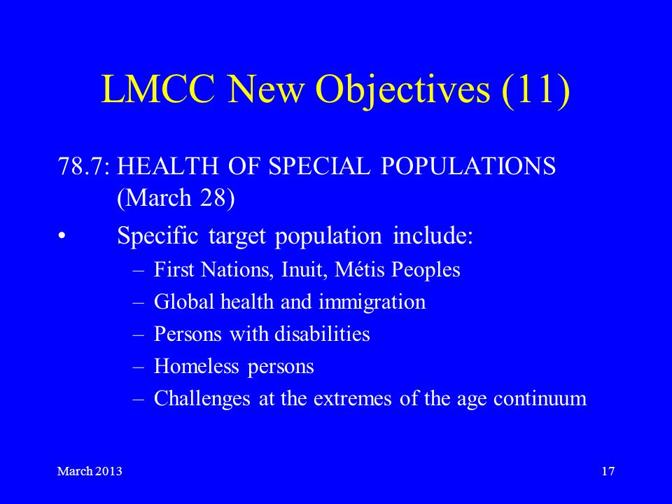March LMCC New Objectives (11) 78.7: HEALTH OF SPECIAL POPULATIONS (March 28) Specific target population include: –First Nations, Inuit, Métis Peoples –Global health and immigration –Persons with disabilities –Homeless persons –Challenges at the extremes of the age continuum