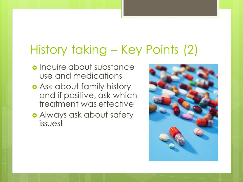 History taking – Key Points (2)  Inquire about substance use and medications  Ask about family history and if positive, ask which treatment was effe