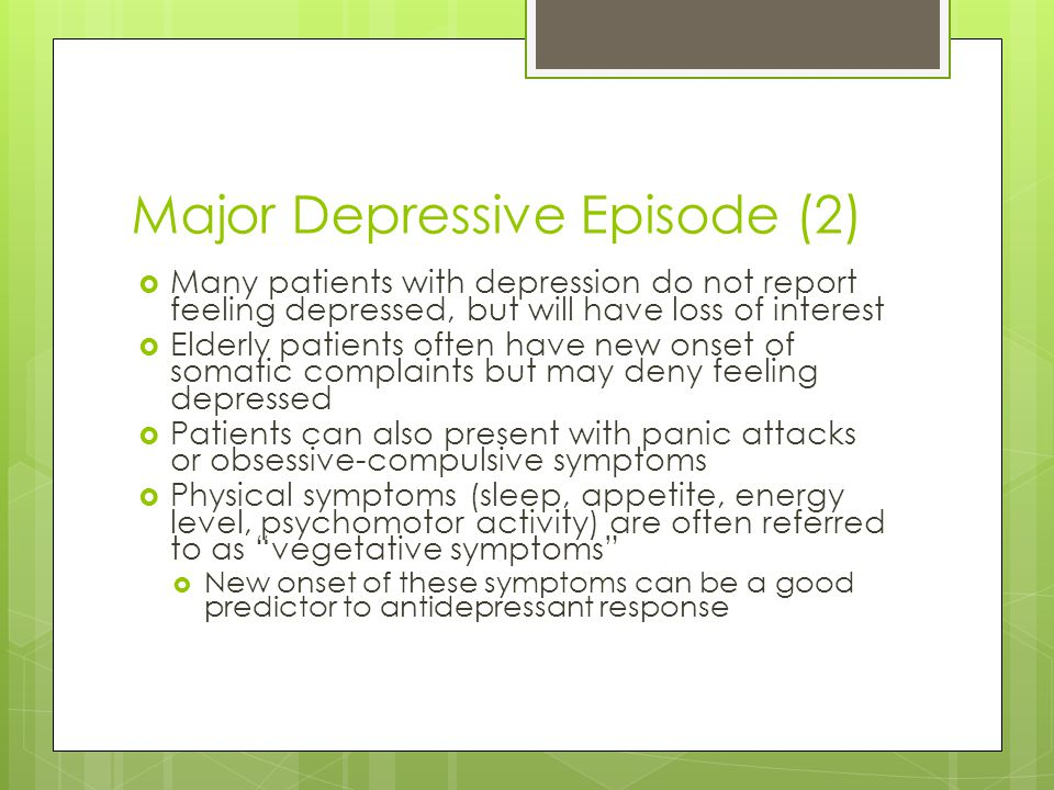 Major Depressive Episode (2)  Many patients with depression do not report feeling depressed, but will have loss of interest  Elderly patients often