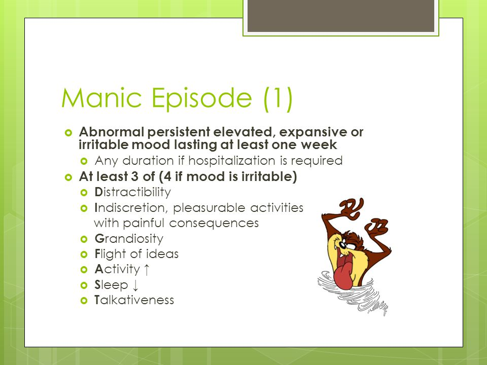 Manic Episode (1)  Abnormal persistent elevated, expansive or irritable mood lasting at least one week  Any duration if hospitalization is required