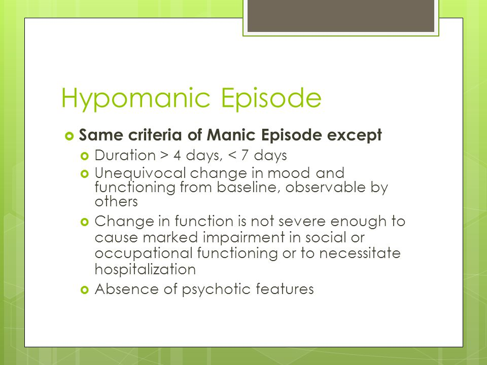 Hypomanic Episode  Same criteria of Manic Episode except  Duration > 4 days, < 7 days  Unequivocal change in mood and functioning from baseline, ob