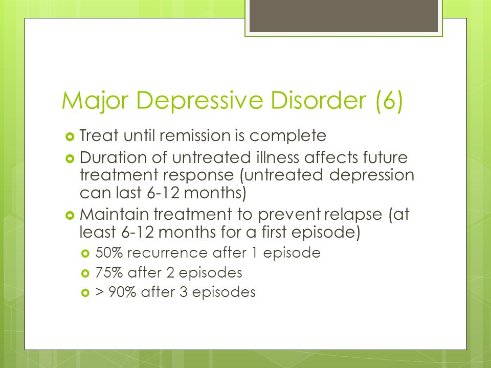 Major Depressive Disorder (6)  Treat until remission is complete  Duration of untreated illness affects future treatment response (untreated depress