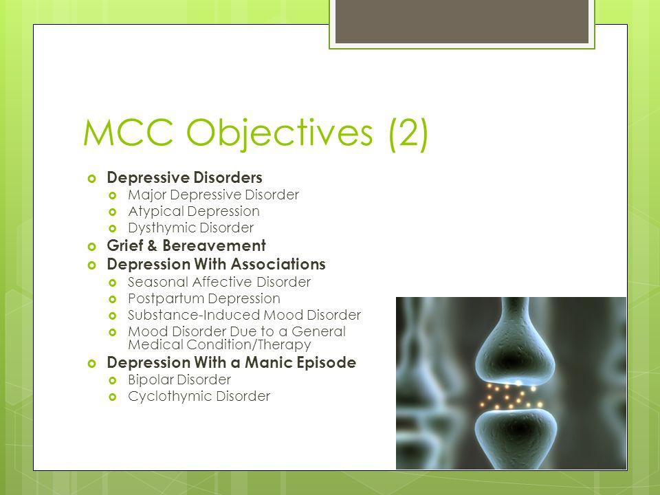 MCC Objectives (2)  Depressive Disorders  Major Depressive Disorder  Atypical Depression  Dysthymic Disorder  Grief & Bereavement  Depression Wi