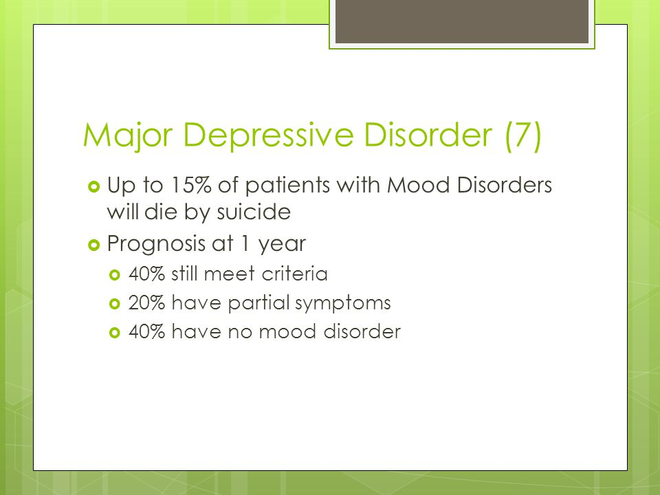 Major Depressive Disorder (7)  Up to 15% of patients with Mood Disorders will die by suicide  Prognosis at 1 year  40% still meet criteria  20% ha