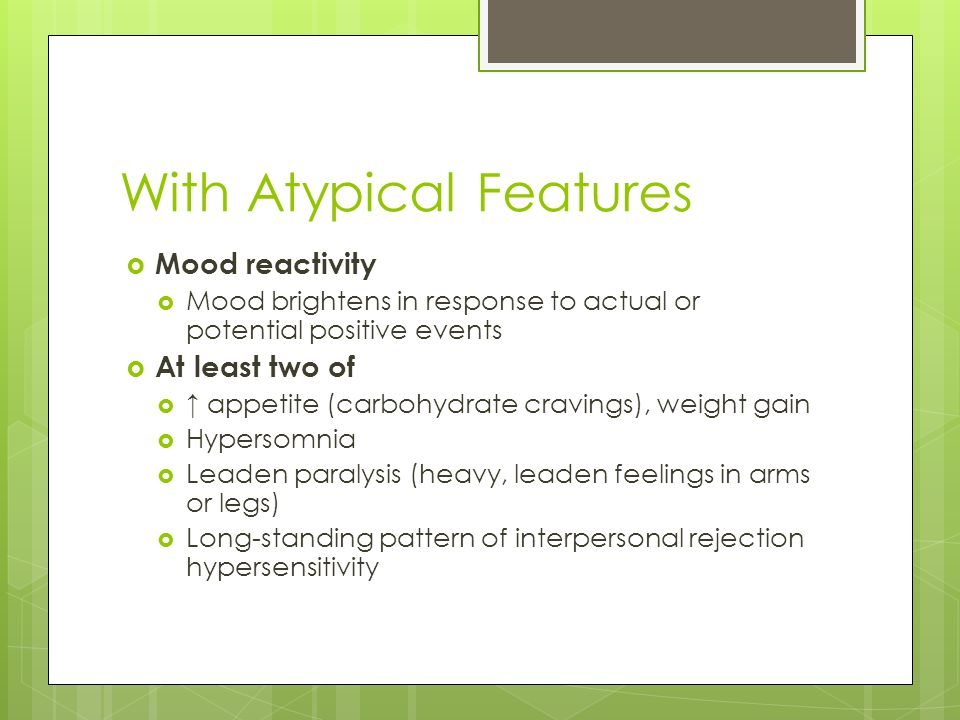 With Atypical Features  Mood reactivity  Mood brightens in response to actual or potential positive events  At least two of  ↑ appetite (carbohydr