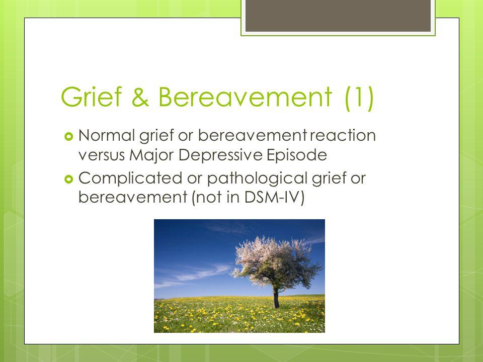 Grief & Bereavement (1)  Normal grief or bereavement reaction versus Major Depressive Episode  Complicated or pathological grief or bereavement (not