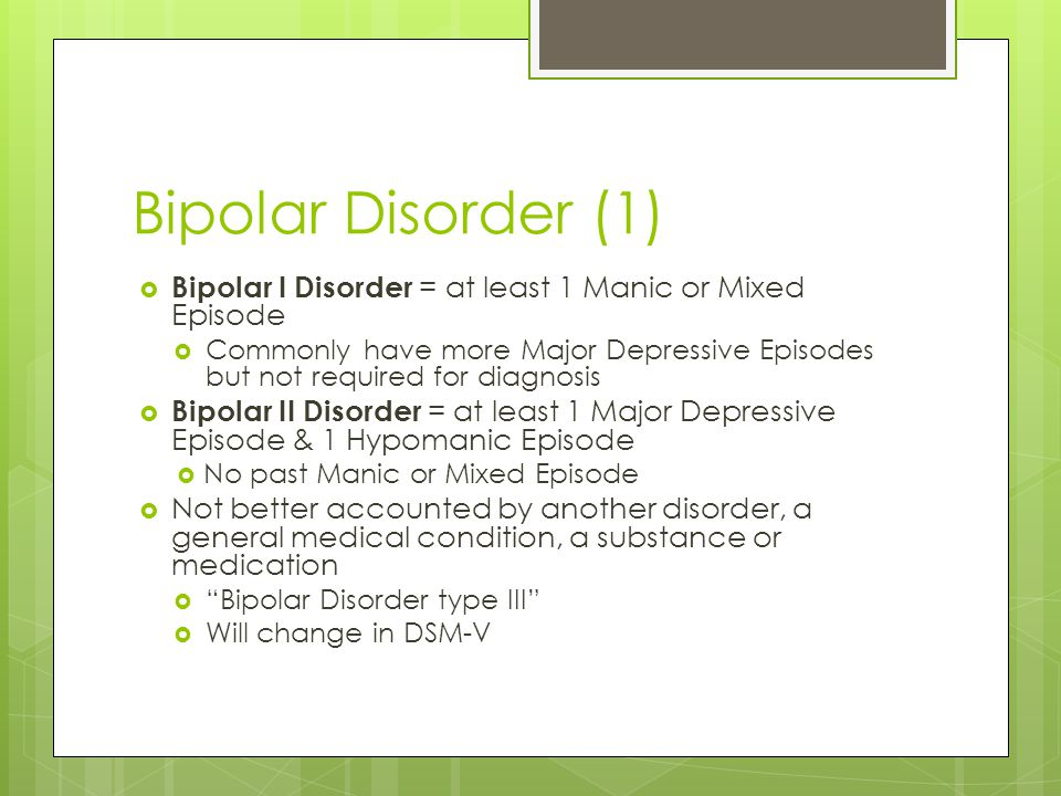 Bipolar Disorder (1)  Bipolar I Disorder = at least 1 Manic or Mixed Episode  Commonly have more Major Depressive Episodes but not required for diag
