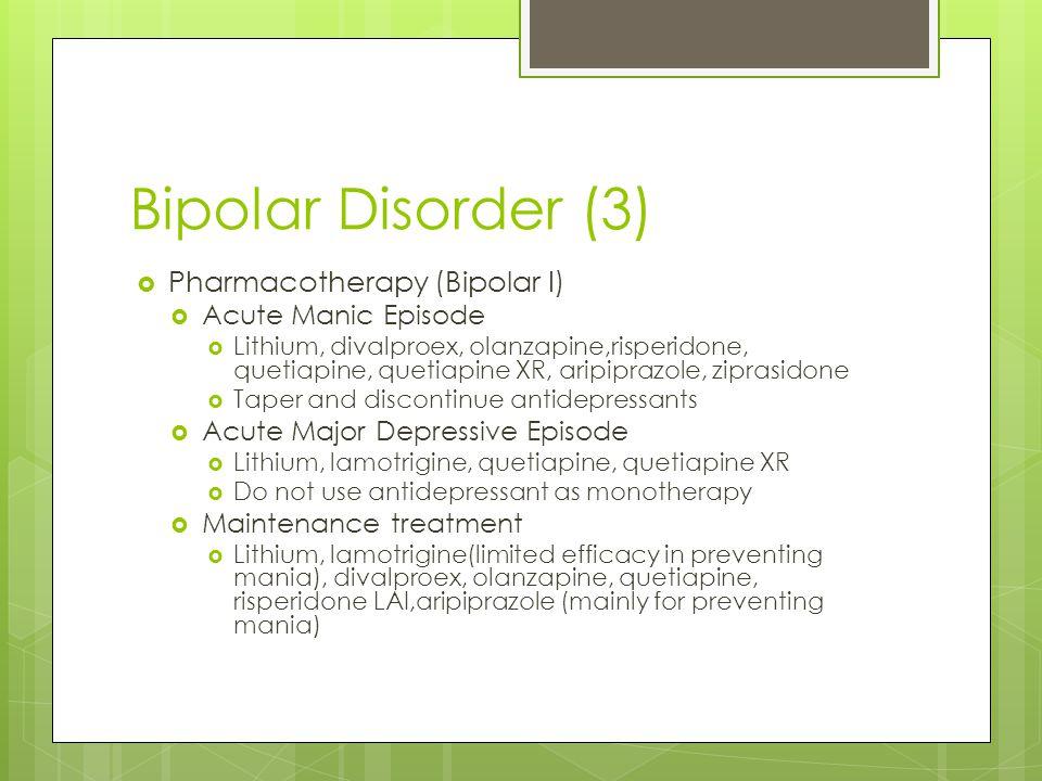 Bipolar Disorder (3)  Pharmacotherapy (Bipolar I)  Acute Manic Episode  Lithium, divalproex, olanzapine,risperidone, quetiapine, quetiapine XR, ari