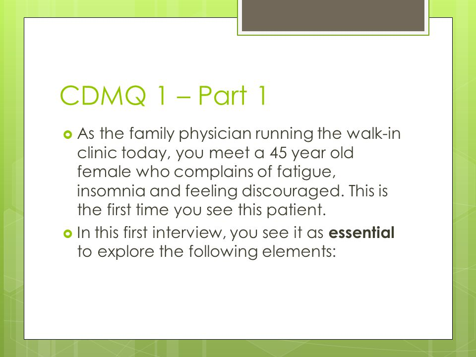 CDMQ 1 – Part 1  As the family physician running the walk-in clinic today, you meet a 45 year old female who complains of fatigue, insomnia and feeli