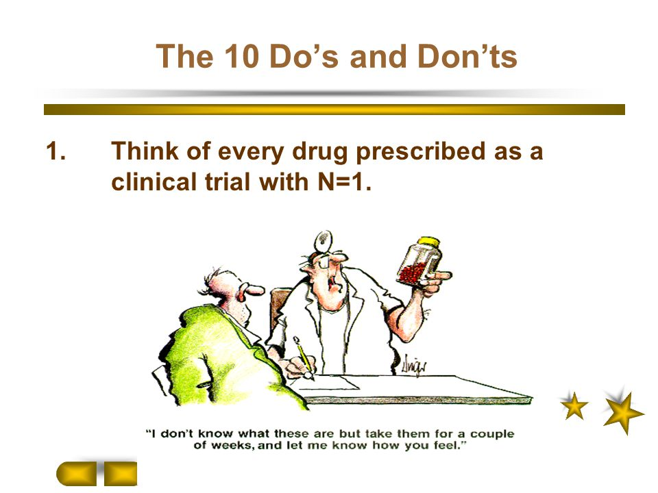 The 10 Do's and Don'ts 1.Think of every drug prescribed as a clinical trial with N=1.