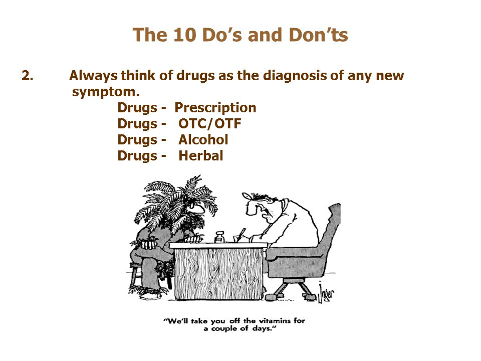 The 10 Do's and Don'ts 2.Always think of drugs as the diagnosis of any new symptom. Drugs - Prescription Drugs - OTC/OTF Drugs - Alcohol Drugs - Herba